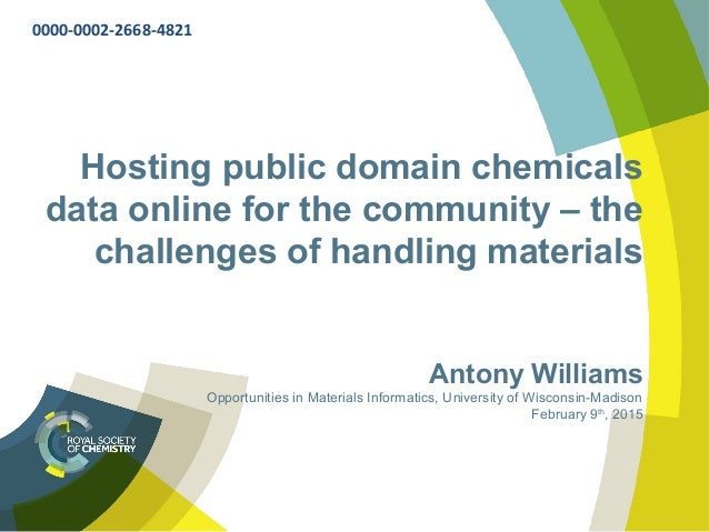 Hosting public domain chemicals data online for the community – the challenges of handling materials Antony Williams Oppor...