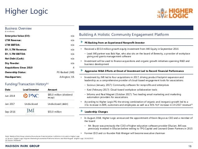 16 Higher Logic • Received a $55.0 million growth equity investment from JMI Equity in September 2016 – Lead JMI partner w...