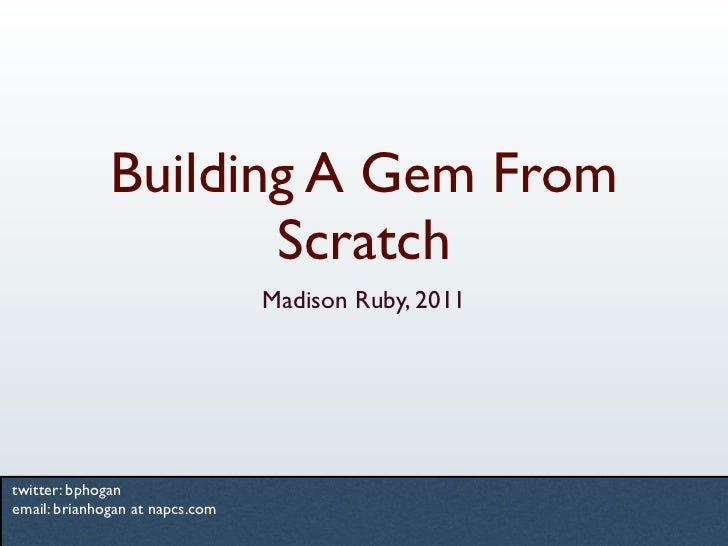 Building A Gem From                     Scratch                                 Madison Ruby, 2011twitter: bphoganemail: b...