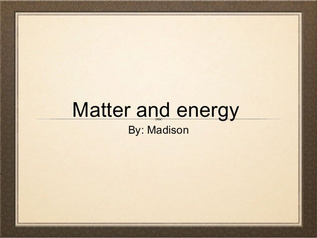Matter and energy By: Madison