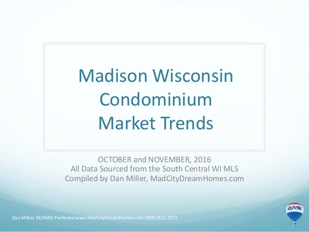 Madison Wisconsin Condominium Market Trends OCTOBER and NOVEMBER, 2016 All Data Sourced from the South Central WI MLS Comp...