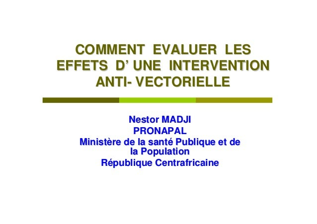 COMMENT EVALUER LESEFFETS D' UNE INTERVENTION     ANTI- VECTORIELLE             Nestor MADJI              PRONAPAL  Minist...
