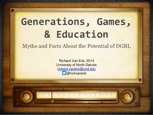 Generations, Games, & Education Myths and Facts About the Potential of DGBL Richard Van Eck, 2014 University of North Dako...