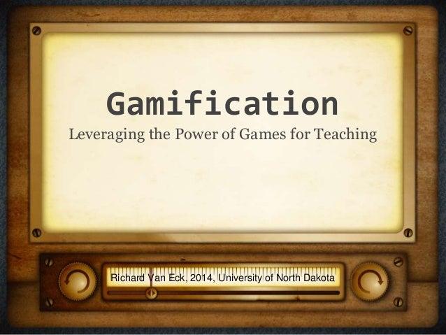Gamification Leveraging the Power of Games for Teaching Richard Van Eck, 2014, University of North Dakota