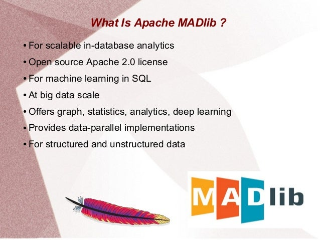What Is Apache MADlib ? ● For scalable in-database analytics ● Open source Apache 2.0 license ● For machine learning in SQ...