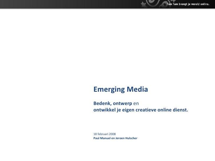 Emerging Media Bedenk, ontwerp  en   o ntwikkel je eigen creatieve online dienst. 18 februari 2008 Paul Manuel en Jeroen H...