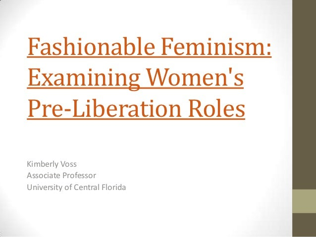 Fashionable Feminism:Examining WomensPre-Liberation RolesKimberly VossAssociate ProfessorUniversity of Central Florida