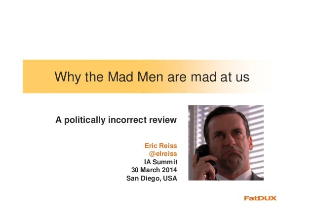 Why the Mad Men are mad at us Eric Reiss @elreiss IA Summit 30 March 2014 San Diego, USA A politically incorrect review