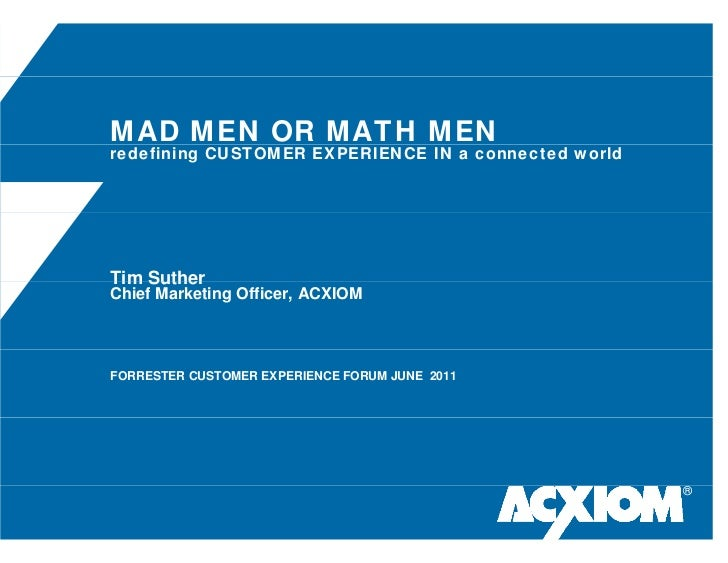 MAD MEN OR MATH MENredefining CUSTOMER EXPERIENCE IN a connected worldTim SutherChief Marketing Officer, ACXIOMFORRESTER C...