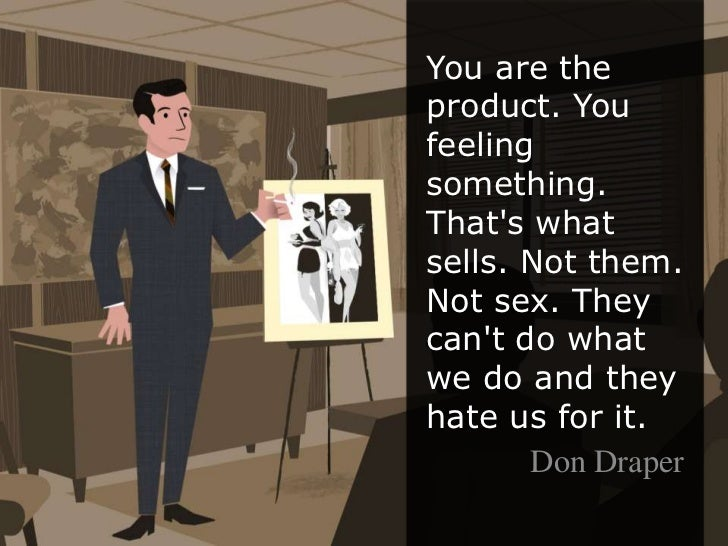You are the product. You feeling something. That's what sells. Not them. Not sex. They can't do what we do and t...