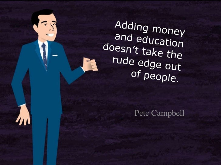 Adding money and education doesn't take the rude edge out of people.<br />Pete Campbell<br />