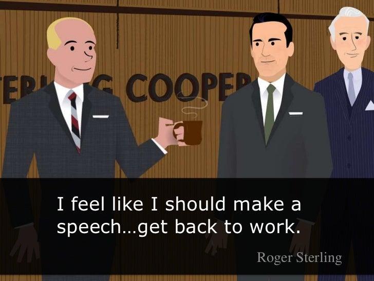 I feel like I should make a speech…get back to work.<br />Roger Sterling<br />