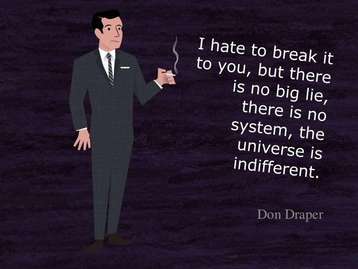 I hate to break it to you, but there is no big lie, there is no system, the universe is indifferent.<br />Don Draper<br />