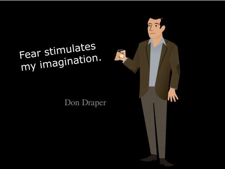 Fear stimulates my imagination.<br />Don Draper<br />