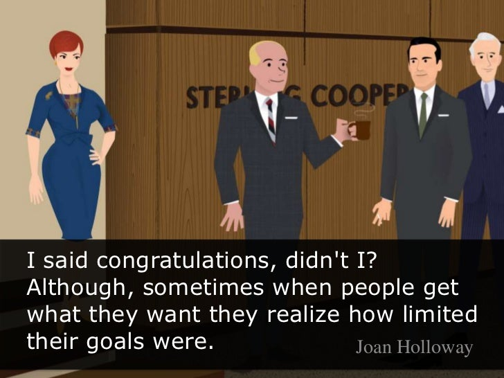 I said congratulations, didn't I? Although, sometimes when people get what they want they realize how limited their g...