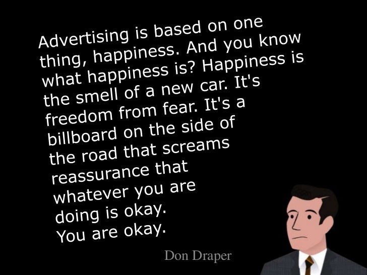 Advertising is based on one thing, happiness. And you know what happiness is? Happiness is the smell of a new car. It&apos...