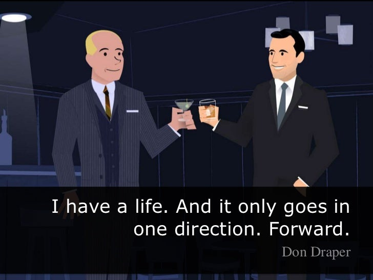 I have a life. And it only goes in one direction. Forward. <br />Don Draper<br />