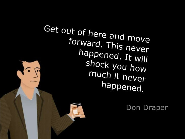 Get out of here and move forward. This never happened. It will shock you how much it never happened. <br />Don Draper<br />