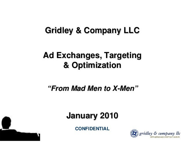 """Gridley & Company LLCAd Exchanges, Targeting    & Optimization""""From Mad Men to X-Men""""     January 2010       CONFIDENTIAL"""