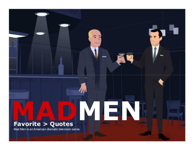 MADMENFavorite > Quotes Mad Men is an American dramatic television series