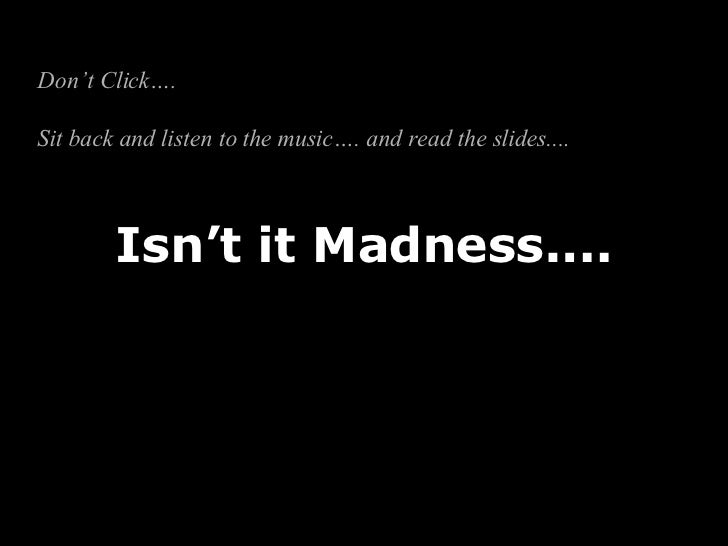 Isn't it Madness.... Don't Click….  Sit back and listen to the music…. and read the slides....