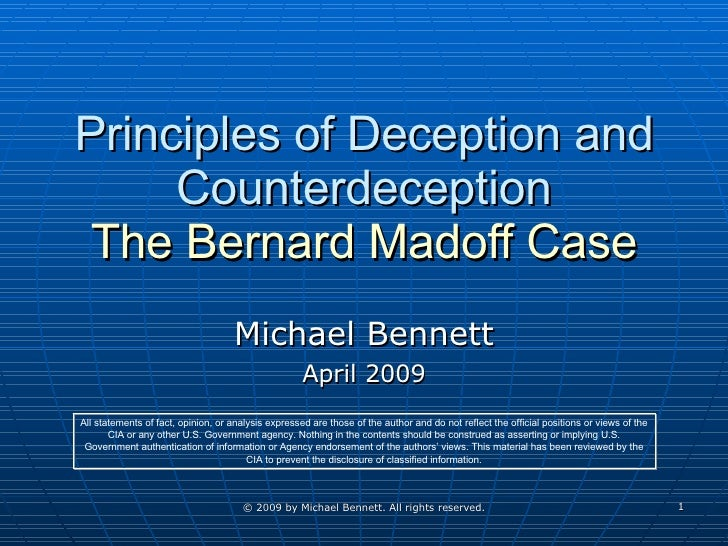 Principles of Deception and Counterdeception The Bernard Madoff Case Michael Bennett April 2009 All statements of fact, op...