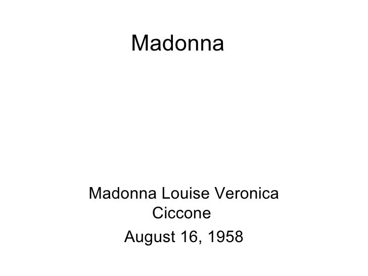 MadonnaMadonna Louise Veronica      Ciccone   August 16, 1958