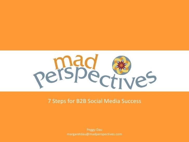 7 Steps for B2B Social Media Success                      Peggy Dau        margaretdau@madperspectives.com
