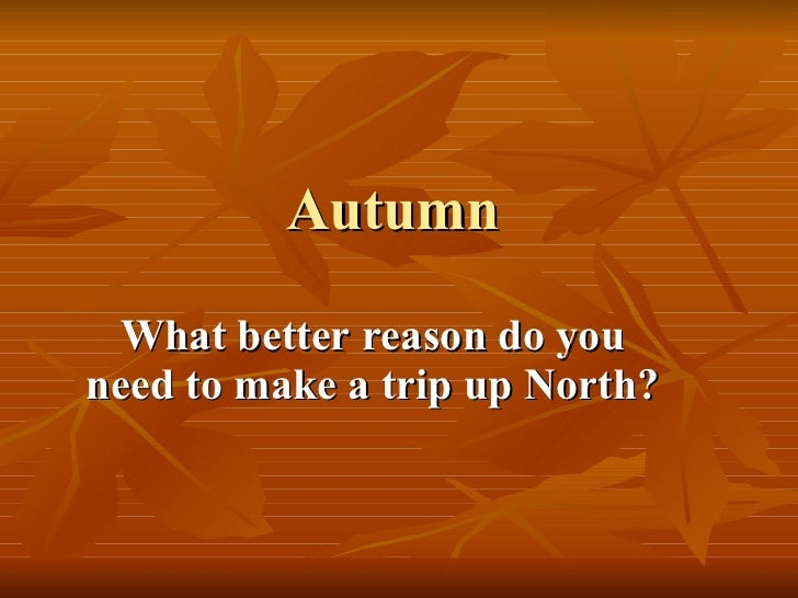 Autumn What better reason do you need to make a trip up North?