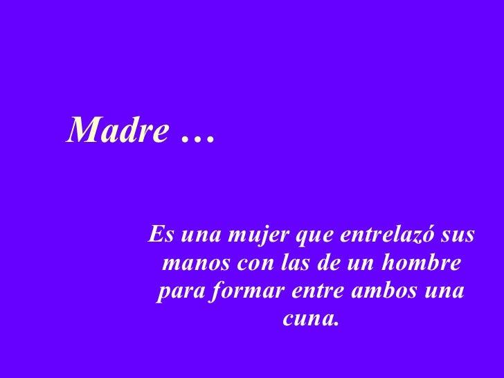 Madre … Es una mujer que entrelazó sus manos con las de un hombre para formar entre ambos una cuna.