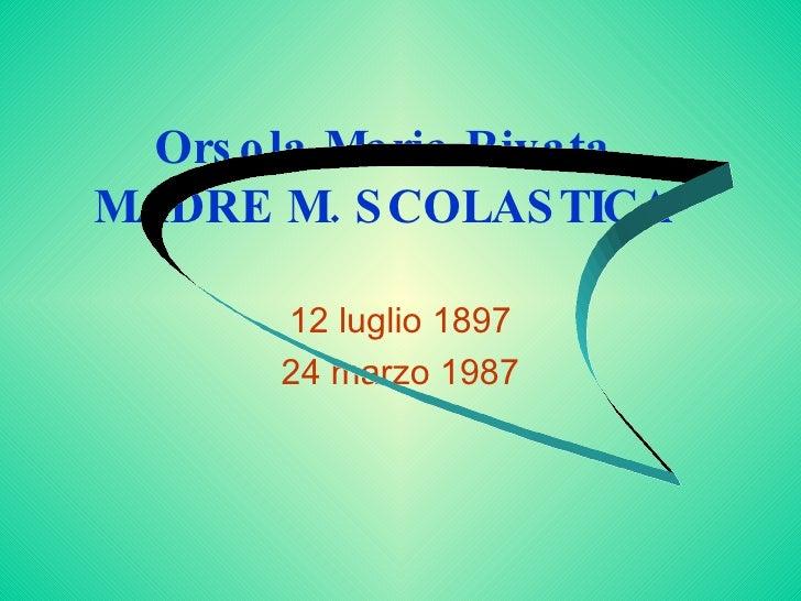 Orsola Maria Rivata  MADRE M. SCOLASTICA  12 luglio 1897 24 marzo 1987