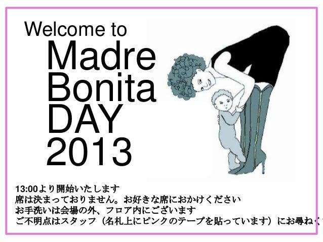 Welcome to Bonita DAY Madre 2013 13:00より開始いたします 席は決まっておりません。お好きな席におかけください お手洗いは会場の外、フロア内にございます ご不明点はスタッフ(名札上にピンクのテープを貼っていま...
