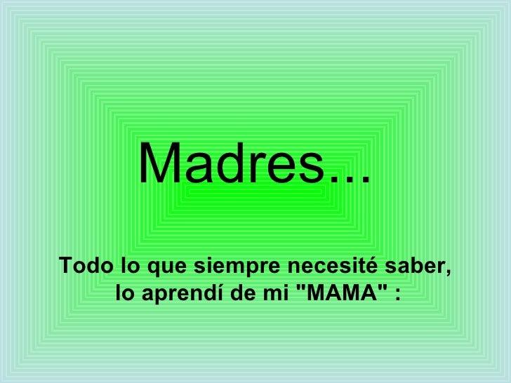 """Madres... Todo lo que siempre necesité saber, lo aprendí de mi """"MAMA"""" :"""