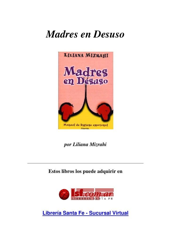 Madres en Desuso <br />por Liliana Mizrahi<br />Estos libros los puede adquirir en <br /> <br />Librería Santa Fe - Sucur...