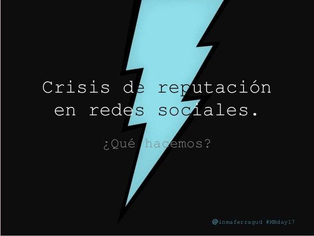 @inmaferragud #MBday17 Crisis de reputación en redes sociales. ¿Qué hacemos? @inmaferragud #MBday17