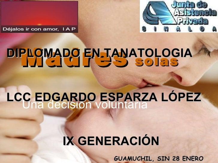 Madres  solas Una decisión voluntaria DIPLOMADO EN TANATOLOGIA LCC EDGARDO ESPARZA LÓPEZ IX GENERACIÓN GUAMUCHIL, SIN 28 E...