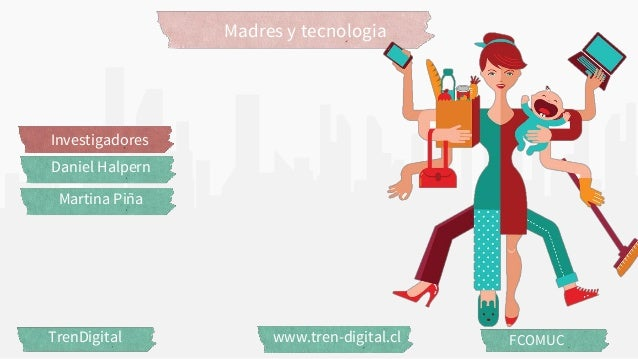 Madres y tecnologia TrenDigital www.tren-digital.cl FCOMUC Investigadores Daniel Halpern Martina Piña
