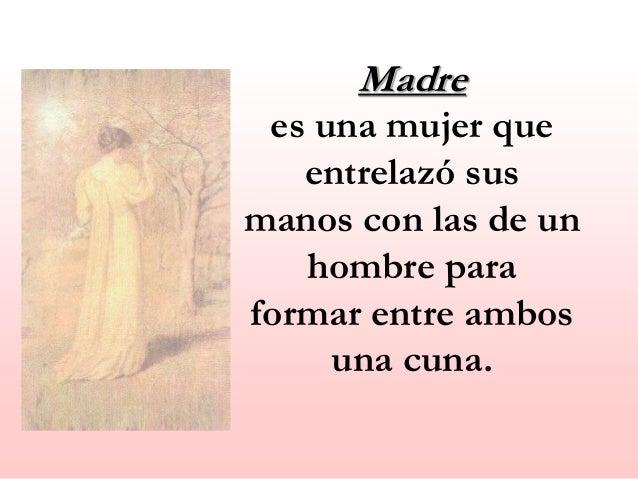 Madre es una mujer que entrelaz� sus manos con las de un hombre para formar entre ambos una cuna.