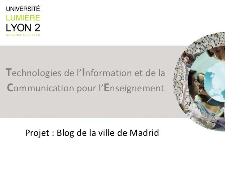 T echnologies de l' I nformation et de la  C ommunication pour l' E nseignement Projet : Blog de la ville de Madrid