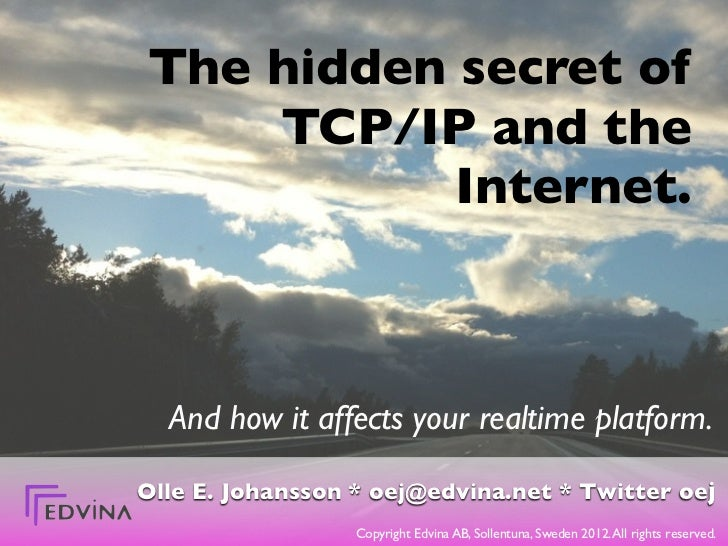 The hidden secret of    TCP/IP and the           Internet.  And how it affects your realtime platform.Olle E. Johansson * ...