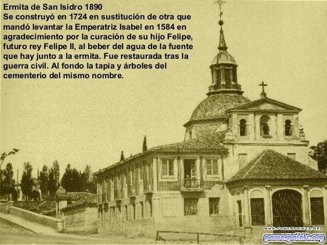 Ermita de San Isidro 1890 Se construyó en 1724 en sustitución de otra que mandó levantar la Emperatriz Isabel en 1584 en a...