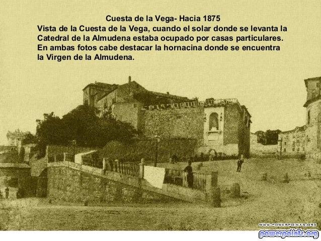 Cuesta de la Vega- Hacia 1875 Vista de la Cuesta de la Vega, cuando el solar donde se levanta la Catedral de la Almudena e...