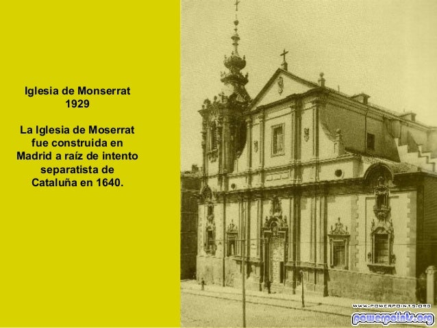 Iglesia de Monserrat 1929 La Iglesia de Moserrat fue construida en Madrid a raíz de intento separatista de Cataluña en 164...