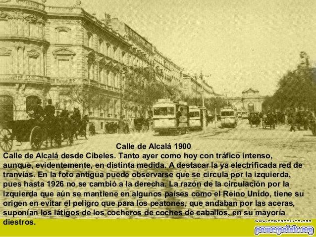 Calle de Alcalá 1900 Calle de Alcalá desde Cibeles. Tanto ayer como hoy con tráfico intenso, aunque, evidentemente, en dis...