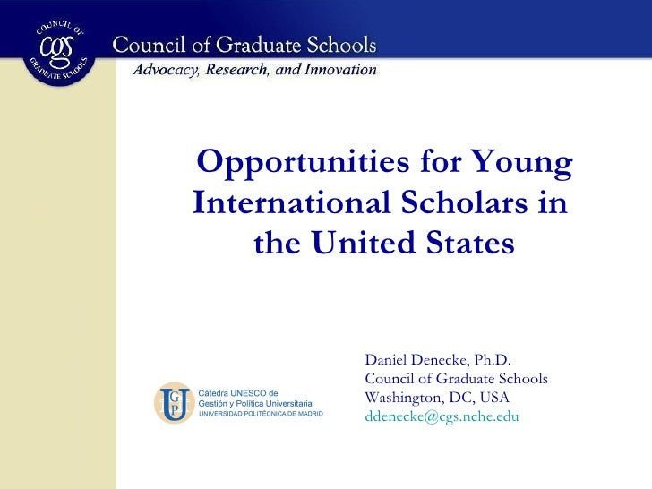 Opportunities for Young International Scholars in  the United States Daniel Denecke, Ph.D. Council of Graduate Schools Was...