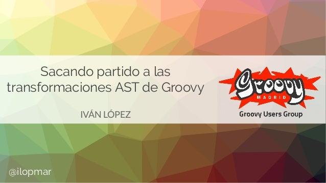 Sacando partido a las transformaciones AST de Groovy IVÁN LÓPEZ @ilopmar