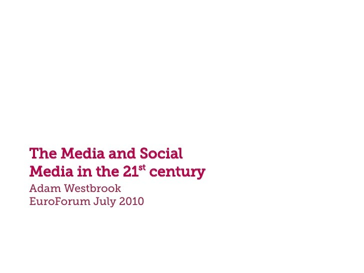 The Media and Social                st Media in the 21 century Adam Westbrook EuroForum July 2010
