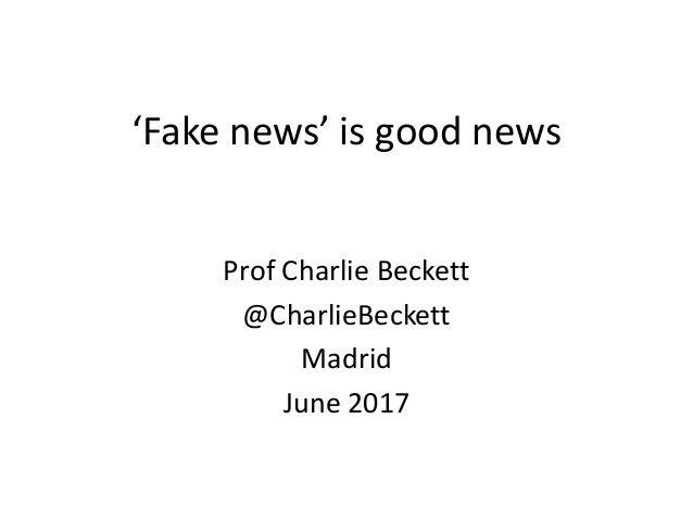 'Fake news' is good news Prof Charlie Beckett @CharlieBeckett Madrid June 2017