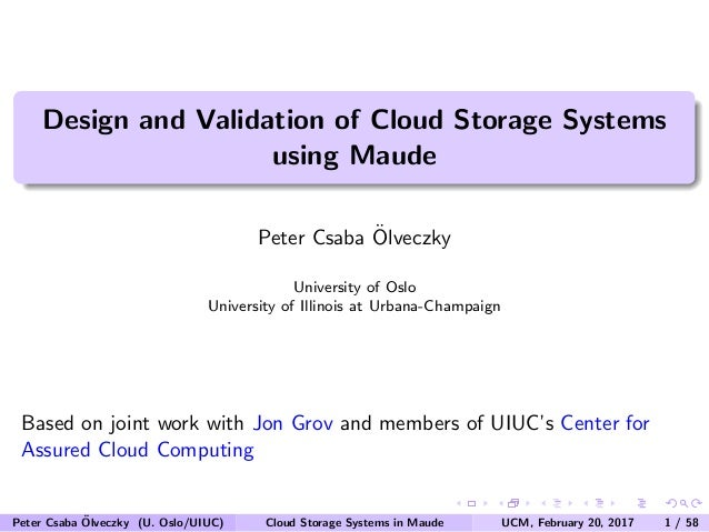 Design and Validation of Cloud Storage Systems using Maude Peter Csaba ¨Olveczky University of Oslo University of Illinois...