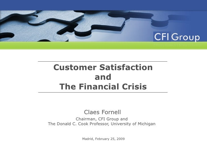 Customer Satisfaction and The Financial Crisis Claes Fornell Chairman, CFI Group and  The Donald C. Cook Professor, Univer...